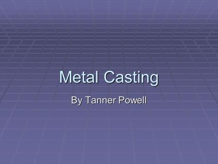 Metal Casting By Tanner Powell. Overview of Casting  Net or near net  One of the most utilized production methods  Many different types of casting.