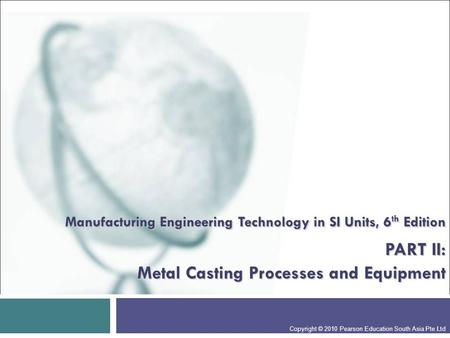 Manufacturing Engineering Technology in SI Units, 6 th Edition PART II: Metal Casting Processes and Equipment Copyright © 2010 Pearson Education South.