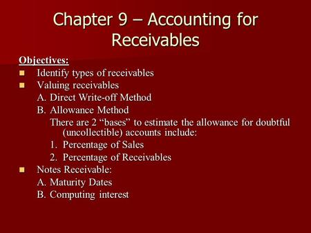 Chapter 9 – Accounting for Receivables Objectives: Identify types of receivables Identify types of receivables Valuing receivables Valuing receivables.