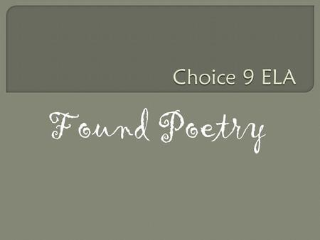 Found Poetry Determining Criteria  There are six samples of found poems written by grade 9's last year  Visit each poem, read it and record jot notes.