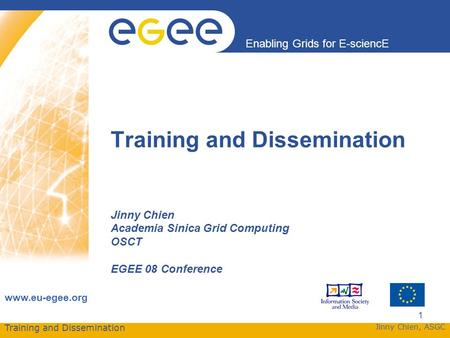 Training and Dissemination Enabling Grids for E-sciencE www.eu-egee.org Jinny Chien, ASGC 1 Training and Dissemination Jinny Chien Academia Sinica Grid.
