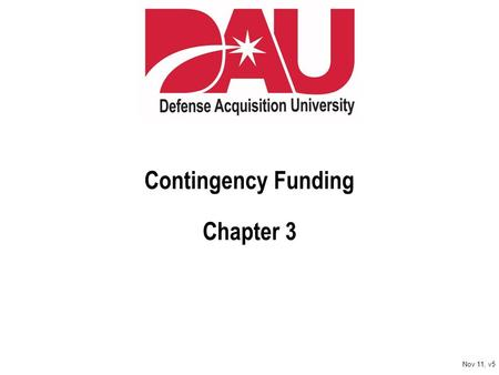 Contingency Funding Chapter 3 Nov 11, v5. Learn. Perform. Succeed. Nov 11, v5 Learning Objectives Enabling Objectives Identify types of contingency funding.