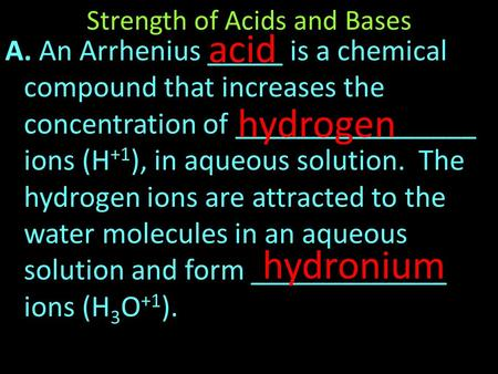 A. An Arrhenius _____ is a chemical compound that increases the concentration of ________________ ions (H +1 ), in aqueous solution. The hydrogen ions.