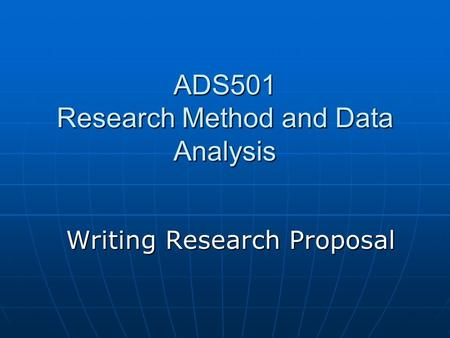 Writing Research Proposal ADS501 Research Method and Data Analysis.