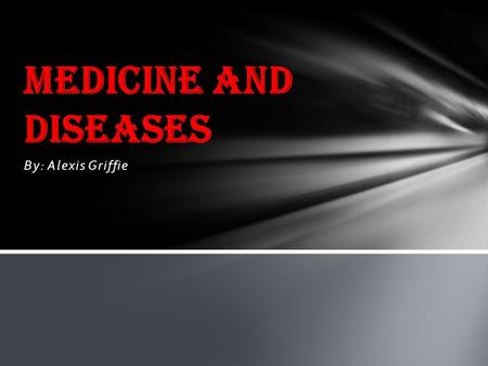 Medicine and Diseases By: Alexis Griffie.