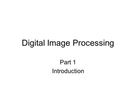 Digital Image Processing Part 1 Introduction. The eye.