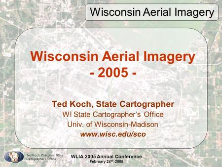Wisconsin Aerial Imagery Ted Koch, Wisconsin State Cartographer's Office WLIA 2005 Annual Conference February 24 th, 2005 Wisconsin Aerial Imagery - 2005.