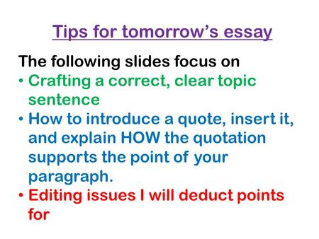 Tips for tomorrow's essay The following slides focus on Crafting a correct, clear topic sentence How to introduce a quote, insert it, and explain HOW the.