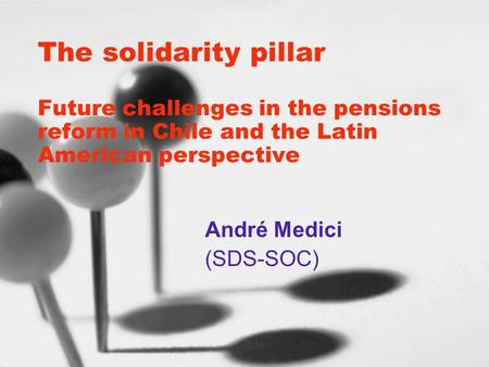The solidarity pillar Future challenges in the pensions reform in Chile and the Latin American perspective André Medici (SDS-SOC)