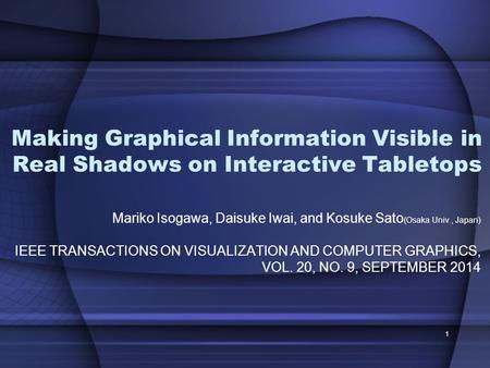 Making Graphical Information Visible in Real Shadows on Interactive Tabletops Mariko Isogawa, Daisuke Iwai, and Kosuke Sato (Osaka Univ., Japan) IEEE TRANSACTIONS.