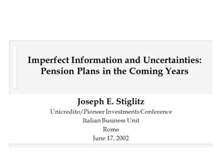 Imperfect Information and Uncertainties: Pension Plans in the Coming Years Joseph E. Stiglitz Unicredito/Pioneer Investments Conference Italian Business.