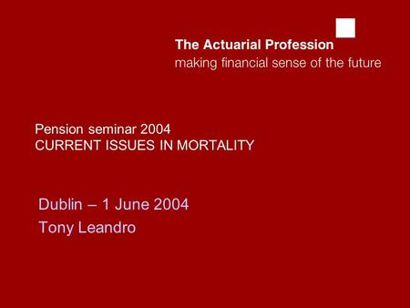  Pension seminar 2004 CURRENT ISSUES IN MORTALITY Dublin – 1 June 2004 Tony Leandro.