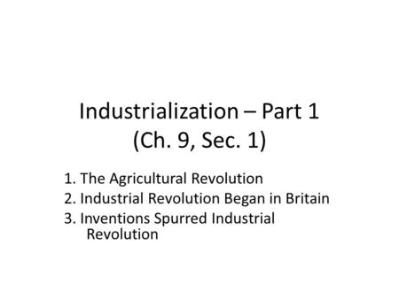 Industrialization – Part 1 (Ch. 9, Sec. 1) 1. The Agricultural Revolution 2. Industrial Revolution Began in Britain 3. Inventions Spurred Industrial Revolution.
