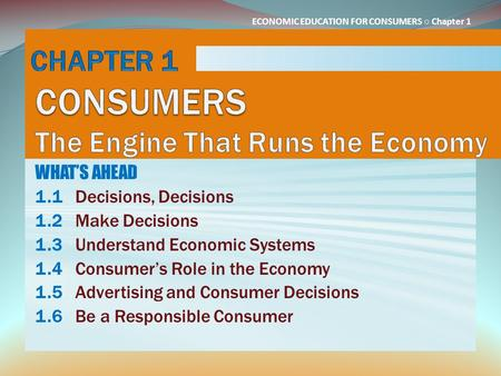 ECONOMIC EDUCATION FOR CONSUMERS ○ Chapter 1 WHAT'S AHEAD 1.1Decisions, Decisions 1.2Make Decisions 1.3Understand Economic Systems 1.4Consumer's Role in.