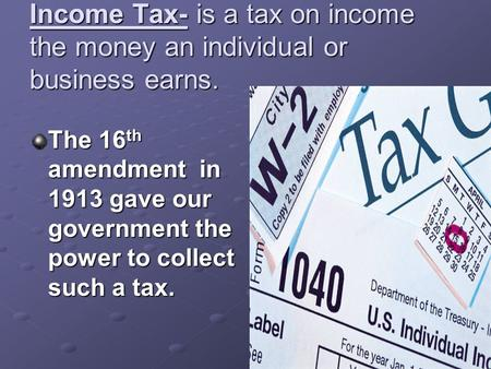 Income Tax- is a tax on income the money an individual or business earns. The 16 th amendment in 1913 gave our government the power to collect such a tax.