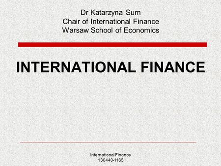 International Finance 130440-1165 Dr Katarzyna Sum Chair of International Finance Warsaw School of Economics INTERNATIONAL FINANCE.