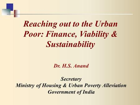 Dr. H.S. Anand Secretary Ministry of Housing & Urban Poverty Alleviation Government of India Reaching out to the Urban Poor: Finance, Viability & Sustainability.