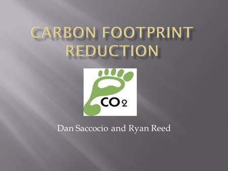 Dan Saccocio and Ryan Reed.  If the amount of carbon in our atmosphere does not get reduced these things will happen:  Temperatures will rise which.