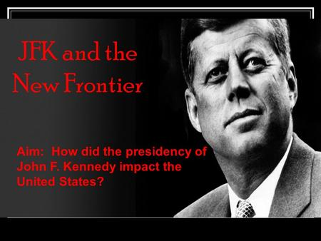JFK and the New Frontier Aim: How did the presidency of John F. Kennedy impact the United States?