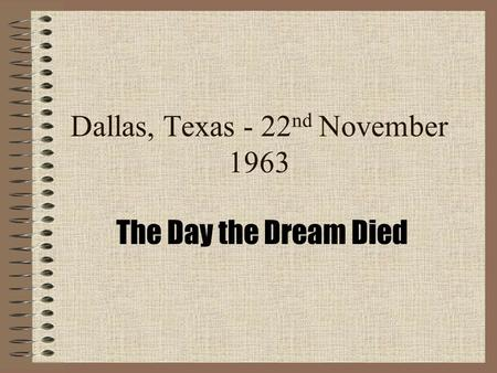 Dallas, Texas - 22 nd November 1963 The Day the Dream Died.