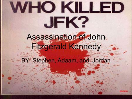 Assassination of John Fitzgerald Kennedy BY: Stephen, Adaam, and Jordan.