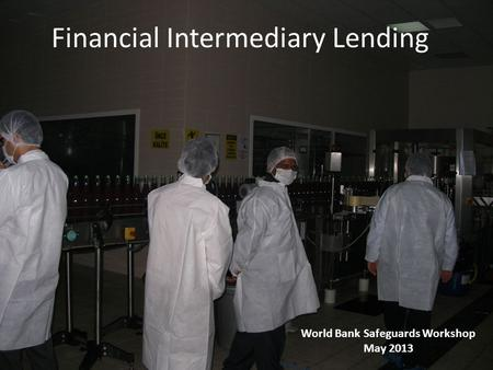 Financial Intermediary Lending World Bank Safeguards Workshop May 2013.
