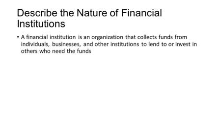 Describe the Nature of Financial Institutions A financial institution is an organization that collects funds from individuals, businesses, and other institutions.