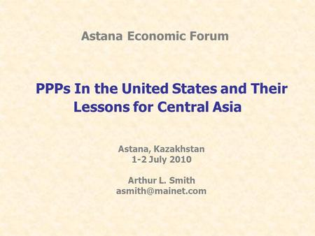 Astana Economic Forum PPPs In the United States and Their Lessons for Central Asia Astana, Kazakhstan 1-2 July 2010 Arthur L. Smith