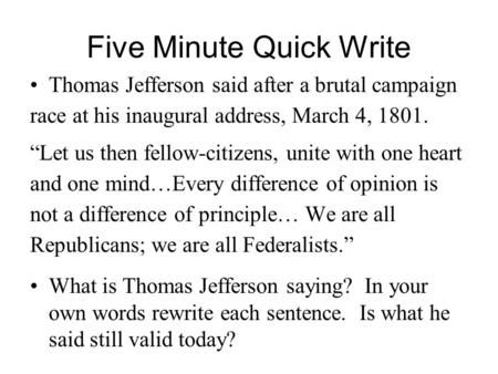 "Five Minute Quick Write Thomas Jefferson said after a brutal campaign race at his inaugural address, March 4, 1801. ""Let us then fellow-citizens, unite."
