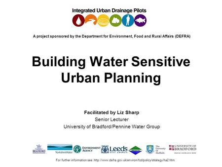 Building Water Sensitive Urban Planning Facilitated by Liz Sharp Senior Lecturer University of Bradford/Pennine Water Group A project sponsored by the.