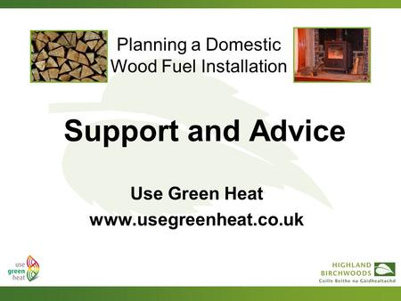 Planning a Domestic Wood Fuel Installation Support and Advice Use Green Heat www.usegreenheat.co.uk.
