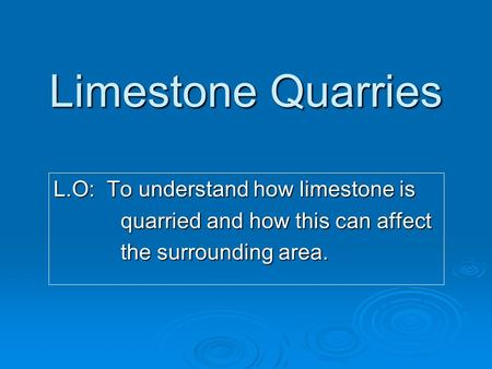 Limestone Quarries L.O: To understand how limestone is quarried and how this can affect quarried and how this can affect the surrounding area. the surrounding.