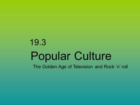 19.3 Popular Culture The Golden Age of Television and Rock 'n' roll.