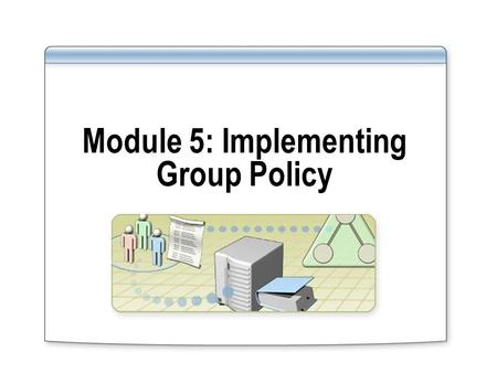 Module 5: Implementing Group Policy