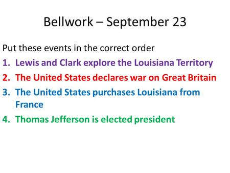 Bellwork – September 23 Put these events in the correct order 1.Lewis and Clark explore the Louisiana Territory 2.The United States declares war on Great.