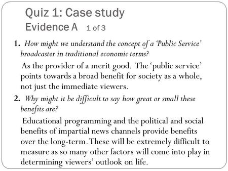 Quiz 1: Case study Evidence A 1 of 3 1. How might we understand the concept of a 'Public Service' broadcaster in traditional economic terms? As the provider.