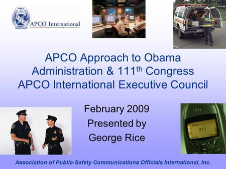 APCO Approach to Obama Administration & 111 th Congress APCO International Executive Council February 2009 Presented by George Rice Association of Public-Safety.