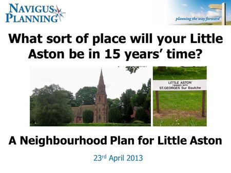 What sort of place will your Little Aston be in 15 years' time? 23 rd April 2013 A Neighbourhood Plan for Little Aston.