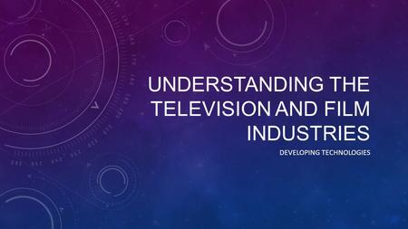 UNDERSTANDING THE TELEVISION AND FILM INDUSTRIES DEVELOPING TECHNOLOGIES.