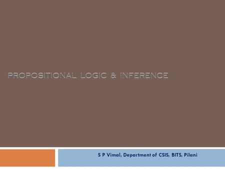 S P Vimal, Department of CSIS, BITS, Pilani. Agenda EA C461 Artificial Intelligence 2  A quick review of syntax & semantics  Entailment in Propositional.