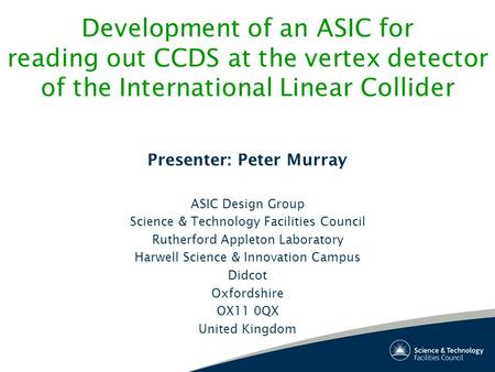 Development of an ASIC for reading out CCDS at the vertex detector of the International Linear Collider Presenter: Peter Murray ASIC Design Group Science.