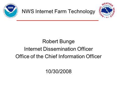 NWS Internet Farm Technology Robert Bunge Internet Dissemination Officer Office of the Chief Information Officer 10/30/2008.
