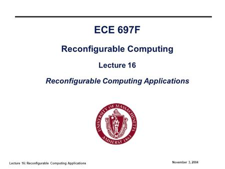 Lecture 16: Reconfigurable Computing Applications November 3, 2004 ECE 697F Reconfigurable Computing Lecture 16 Reconfigurable Computing Applications.