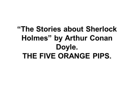 """The Stories about Sherlock Holmes"" by Arthur Conan Doyle. THE FIVE ORANGE PIPS."