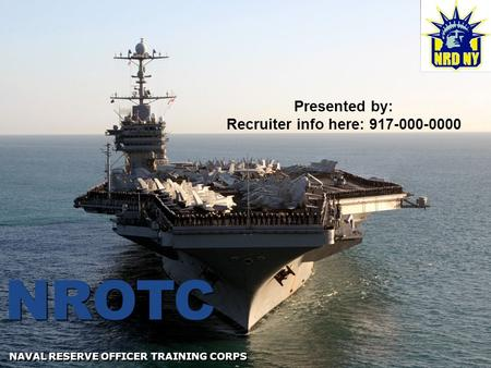 NROTC NAVAL RESERVE OFFICER TRAINING CORPS Presented by: Recruiter info here: 917-000-0000.