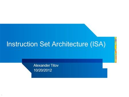 1 Instruction Set Architecture (ISA) Alexander Titov 10/20/2012.