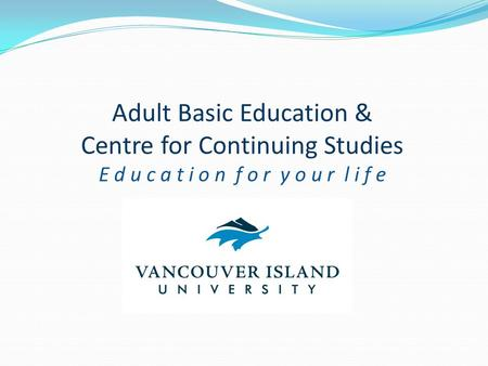 Adult Basic Education & Centre for Continuing Studies E d u c a t i o n f o r y o u r l i f e.