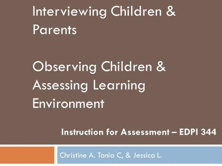 Christine A. Tania C, & Jessica L. Instruction for Assessment – EDPI 344 Interviewing Children & Parents Observing Children & Assessing Learning Environment.