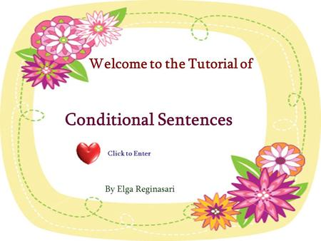 Welcome to the Tutorial of Conditional Sentences By Elga Reginasari Click to Enter.