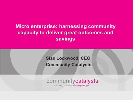 Micro enterprise: harnessing community capacity to deliver great outcomes and savings Sian Lockwood, CEO Community Catalysts.